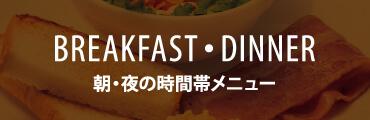 BREAKFAST・DINNER TIME 朝・夜の時間帯メニュー