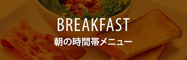 BREAKFAST 朝の時間帯メニュー