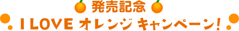 発売記念ILOVEオレンジキャンペーン